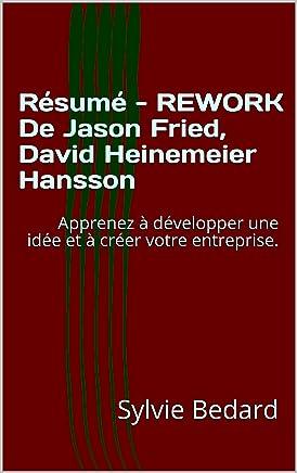 Résumé - REWORK De Jason Fried, David Heinemeier Hansson: Apprenez à développer une idée et à créer votre entreprise. (French Edition)