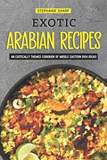 Exotic Arabian Recipes: An Exotically Themed Cookbook of Middle Eastern Dish Ideas!