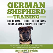 German Shepherd Training: The Ultimate Guide to Training Your German Shepherd Puppy: Includes Sit, Stay, Heel, Come, Crate, Leash, Socialization, Potty Training and How to Eliminate Bad Habits