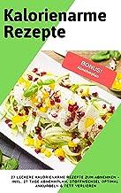 Kalorienarme Rezepte: 27 leckere kalorienarme Rezepte zum Abnehmen – Inkl. 27 Tage Abnehmplan, Stoffwechsel optimal ankurb...