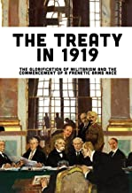 The Treaty In 1919: The Glorification Of Militarism And The Commencement Of A Frenetic Arms Race: Rise Of Nazi Germany Book