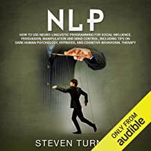 NLP: How to Use Neuro-Linguistic Programming for Social Influence, Persuasion, Manipulation and Mind Control, Including Ti...