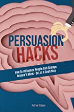 Persuasion Hacks: How To Influence People And Change Anyone's Mind - But In A Good Way (English Edition)
