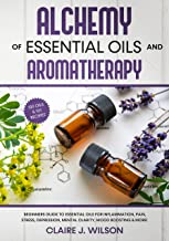 Alchemy of Essential Oils and Aromatherapy: Beginners Guide to Essential Oils for Inflammation, Pain, Stress, Depression, ...