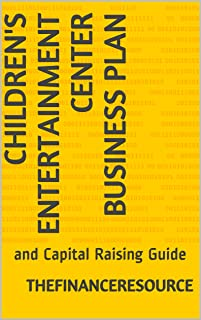 Children's Entertainment Center Business Plan: and Capital Raising Guide