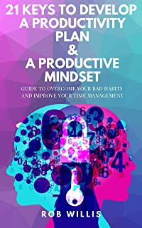 21 Keys To Develop A Productivity Plan & A Productive Mindset: A Guide To Overcome Your Bad Habits And Improve Your Time M...