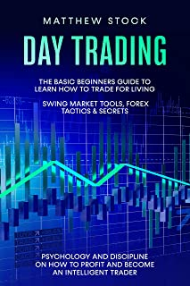 Day Trading: The Basic Beginners Guide to Learn How to Trade for a Living. Swing Market Tools, Forex Tactics & Secrets. Ps...