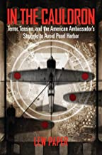 In the Cauldron: Terror, Tension, and the American Ambassador's Struggle to Avoid Pearl Harbor