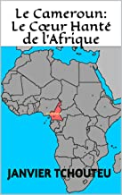 Le Cameroun: Le Cœur Hanté de l'Afrique