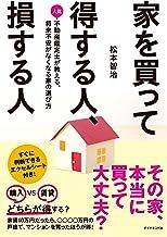 表紙: 家を買って得する人、損する人―――人気不動産鑑定士が教える、将来不安がなくなる家の選び方 | 松本 智治