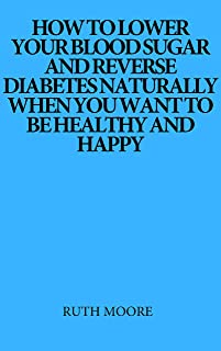 How to lower your blood sugar and reverse diabetes naturally when you want to be healthy and happy