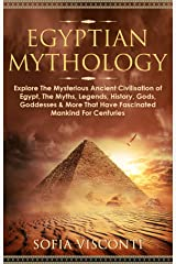 Egyptian Mythology: Explore The Mysterious Ancient Civilisation of Egypt, The Myths, Legends, History, Gods, Goddesses & More That Have Fascinated Mankind For Centuries (English Edition) Format Kindle