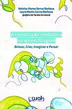 A Construção Simbólica na Aprendizagem; Brincar, criar, imaginar e pensar