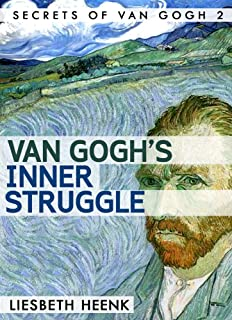 Van Gogh's Inner Struggle: Life, Work and Mental Illness (Secrets of Van Gogh Book 2)