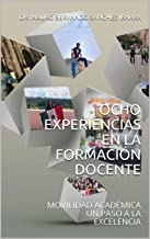 OCHO EXPERIENCIAS EN LA FORMACIÓN DOCENTE: MOVILIDAD ACADÉMICA UN PASO A LA EXCELENCIA (Spanish Edition)