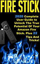 Fire Stick: 2020 Complete User Guide to Unlock The True Potential Of Your Amazon Fire Stick . Plus 22 Tips And Tricks !