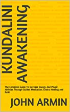 Kundalini Awakening: The Complete Guide To Increase Energy And Physic Abilities Through Guided Meditation, Chakra Healing and Reiki