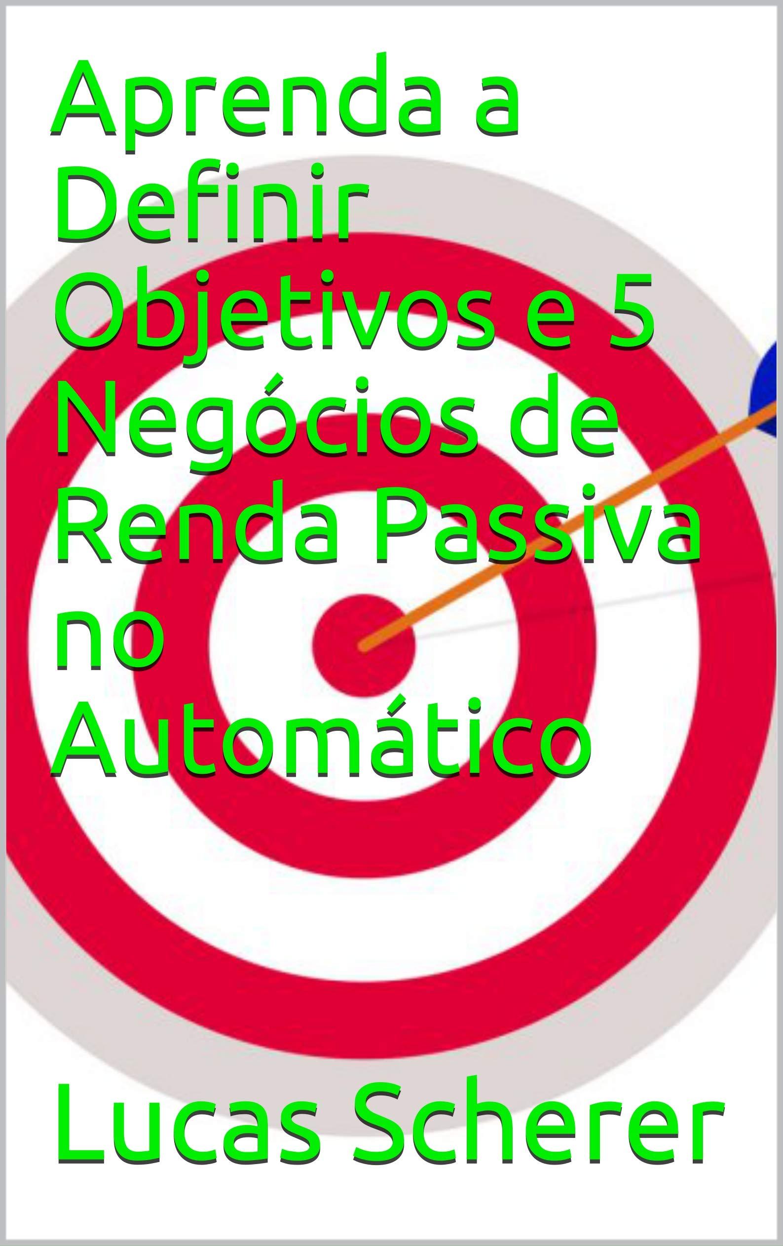 Aprenda a Definir Objetivos e 5 Negócios de Renda Passiva no Automático (Portuguese Edition)