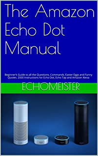 The Amazon Echo Dot Manual: The Beginner's Guide to all the Questions, Commands, Easter Eggs and Funny Quotes. 2000 Instructions for Echo Dot, Echo Tap and Amazon Alexa (Echo Dot Guide Series Book 1)