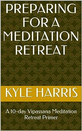 Preparing for a Meditation Retreat: A 10-day Vipassana Meditation Retreat Primer (The 10-day Vipassana Meditation Retreat Book 1)