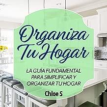 Organiza Tu Hogar: La Guía Fundamental Para Simplificar y Organizar tu Hogar [Organize Your Home: The Fundamental Guide to Simplify and Organize Your Home]