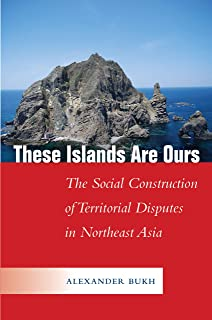 These Islands Are Ours: The Social Construction of Territorial Disputes in Northeast Asia (Studies in Asian Security)