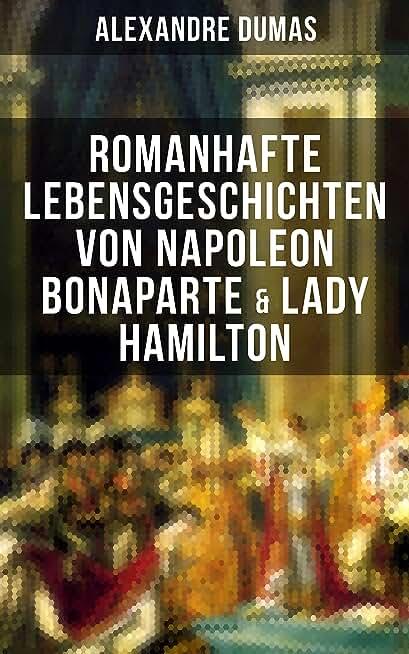 Romanhafte Lebensgeschichten von Napoleon Bonaparte & Lady Hamilton: Zwei faszinierende Biografien (German Edition)