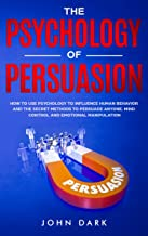 The Psychology Of Persuasion: How To Use Psychology To Influence Human Behavior And The Secret Methods To Persuade Anyone. Mind Control And Emotional Manipulation.