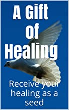 A GIFT OF HEALING: Receive your healing as a seed