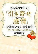 表紙: あなたの中の「引き寄せ感情」に気づいていますか? イメージするよりも、もっと大切なこと 大和出版 | 水谷 友紀子