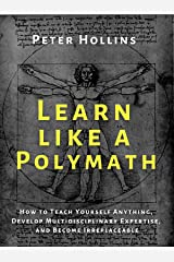 Learn Like a Polymath: How to Teach Yourself Anything, Develop Multidisciplinary Expertise, and Become Irreplaceable (Learning how to Learn Book 12) Kindle Edition