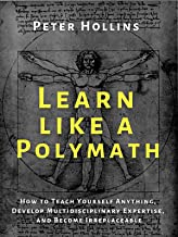 Learn Like a Polymath: How to Teach Yourself Anything, Develop Multidisciplinary Expertise, and Become Irreplaceable (Lear...