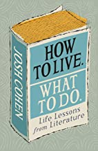 How to Live. What To Do.: Life Lessons from Literature