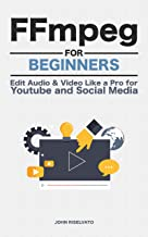 FFmpeg For Beginners: Edit Audio and Video Like a Pro for Youtube and Social Media