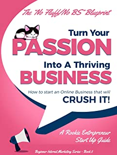 Turn Your Passion Into A Thriving Business: How To Start an Online Business That Will Crush It! - A Rookie Entrepreneur Start Up Guide (Beginner Internet Marketing Series Book 5)