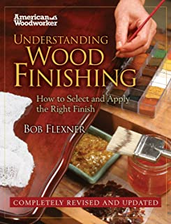 Understanding Wood Finishing: How to Select and Apply the Right Finish: Practical & Comprehensive with 300+ Color Photos and 40+ Reference Tables & Troubleshooting Guides