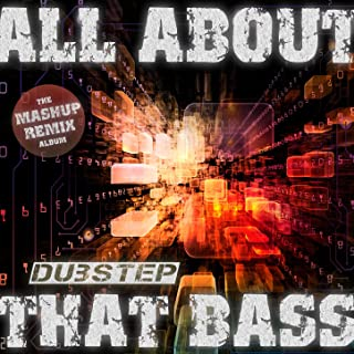 All About That Dubstep Bass - The Mashup Remix Album