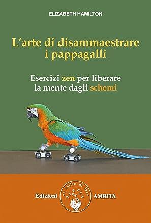 L'arte di disammaestrare i pappagalli: Esercizi zen per liberare la mente dagli schemi