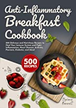 Anti-Inflammatory Breakfast Cookbook: 500 Delicious and Nutritious Recipes to Heal Your Immune System and Fight Inflammati...