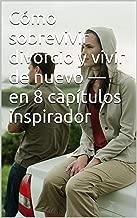 Cómo sobrevivir divorcio y vivir de nuevo — en 8 capítulos inspirador (Spanish Edition)