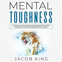 Mental Toughness: The Ultimate Guide for Training Mindset and Developing Strength and True Grit, Even for Athletes in Sports, With a Focus on the Secrets to Grow Self-Confidence and Self-Esteem
