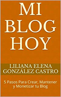 Mi Blog Hoy: 5 Pasos Para Crear, Mantener y Monetizar tu Blog (Spanish Edition)
