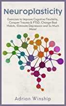 Neuroplasticity: Exercises to Improve Cognitive Flexibility, Conquer Trauma and PTSD, Change Bad Habits, Eliminate Depress...