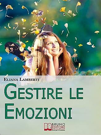 Gestire le emozioni. Come Sfruttare il Potenziale Creativo delle Emozioni e Sviluppare lIntelligenza Emotiva. (Ebook Italiano - Anteprima Gratis): Come ... e Sviluppare lIntelligenza Emotiva