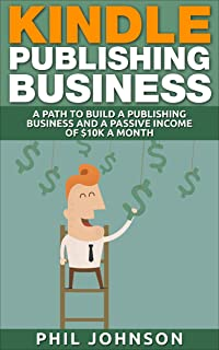 KINDLE PUBLISHING BUSINESS: A PATH TO BUILD A PUBLISHING BUSINESS AND A PASSIVE INCOME OF $10K A MONTH