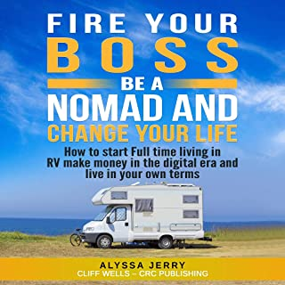 Fire Your Boss, Be a Nomad and Change Your Life: How To Start Full Time Living in RV Make Money in the Digital Era and Live in Your Own Terms