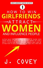How to Win Girlfriends, Attract Women, and Influence People: Alpha Male Dating Advice Models to Guide Men Avoid Being Mr. Nice Guy or Friend Zoned by Girls ... and... (ATGTBMH Colored Version Book 1)