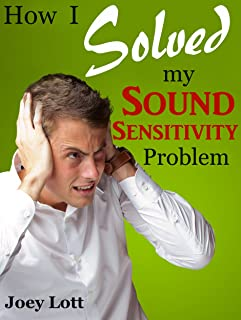 How I Solved My Sound Sensitivity Problem (Misophonia): Or How Chewing Sounds No Longer Send Me Into a Rage