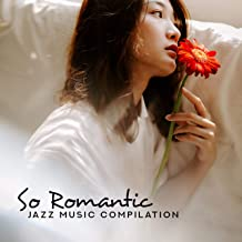 So Romantic Jazz Music Compilation: 2019 Fresh Instrumental Smooth Jazz Songs, Intimate Moments for Couples, Full of Love, Good Lovers Emotions, Nice Dinner for Two Background Melodies