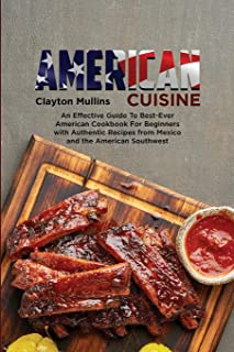 American Cuisine: An Effective Guide to Best-Ever American Cookbook for Beginners with Authentic Recipes from Mexico and t...